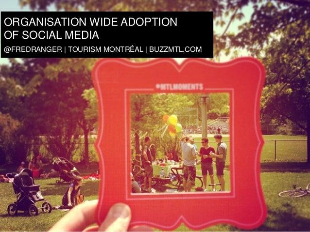 ORGANISATION WIDE ADOPTION C OF SOCIAL MEDIA @FREDRANGER | TOURISM MONTRÉAL | BUZZMTL.COM