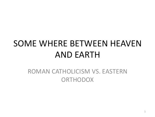 SOME WHERE BETWEEN HEAVEN       AND EARTH  ROMAN CATHOLICISM VS. EASTERN           ORTHODOX                               ...