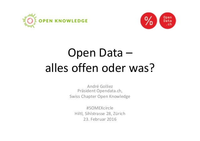 Open Data – alles offen oder was? André Golliez Präsident Opendata.ch, Swiss Chapter Open Knowledge #SOMEXcircle Hiltl, Si...