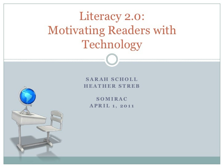Sarah Scholl<br />Heather Streb<br />SoMIRAC<br />April 1, 2011<br />Literacy 2.0: Motivating Readers with Technology<br />