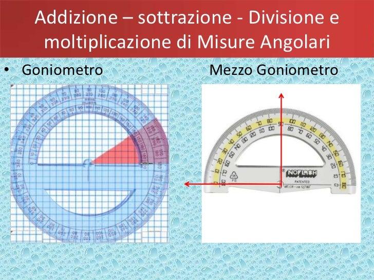 Addizione – sottrazione - Divisione e    moltiplicazione di Misure Angolari• Goniometro            Mezzo Goniometro