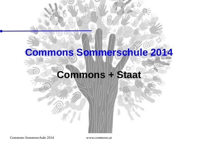 Commons Sommerschule 2014 www.commons.at Commons Sommerschule 2014 Commons + Staat