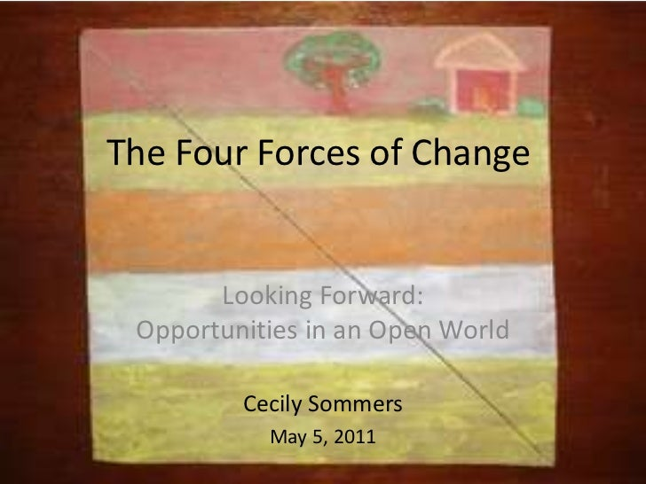 The Four Forces of Change<br />Looking Forward:Opportunities in an Open World<br />Cecily Sommers<br />May 5, 2011<br />