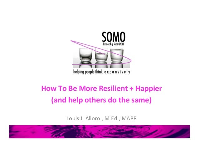 How	  To	  Be	  More	  Resilient	  +	  Happier	  (and	  help	  others	  do	  the	  same)	  	  Louis	  J.	  Alloro.,	  M.Ed...