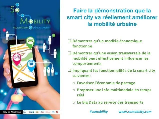 #somobility www.somobility.com Faire la démonstration que la smart city va réellement améliorer la mobilité urbaine ❑ Démo...