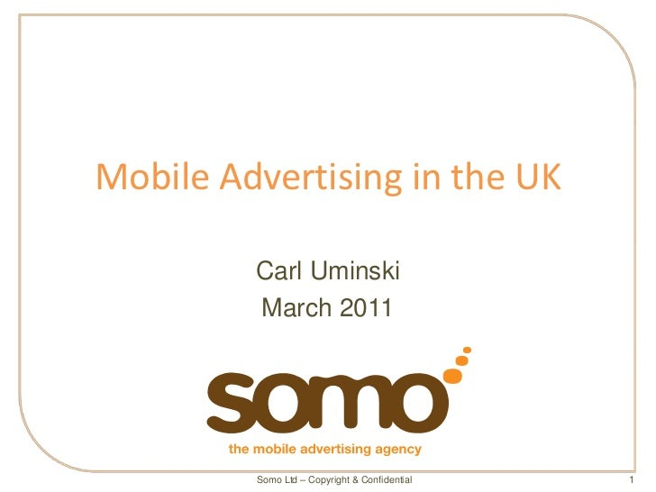 Mobile Advertising in the UK         Carl Uminski         March 2011         Somo Ltd – Copyright & Confidential   1