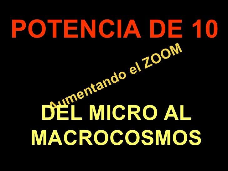. Aumentando el ZOOM POTENCIA DE 10 DEL MICRO AL MACROCOSMOS
