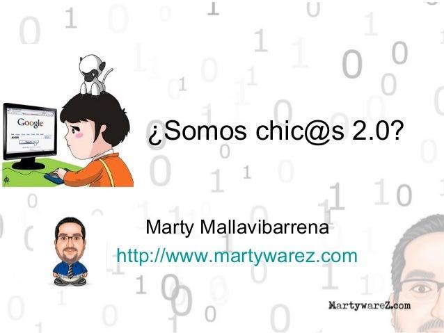 ¿Somos chic@s 2.0? Marty Mallavibarrena http://www.martywarez.com