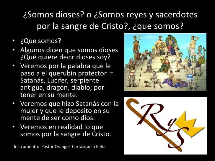 ¿Somos dioses? o ¿Somos reyes y sacerdotes por la sangre de Cristo?, ¿que somos?<br />¿Que somos?<br />Algunos dicen que s...
