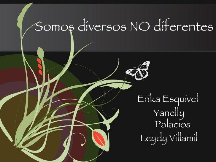 Somos diversos NO diferentes Erika Esquivel  Yanelly Palacios Leydy Villamil