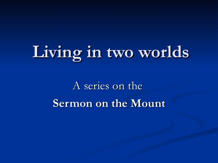 Living in two worlds A series on the  Sermon on the Mount