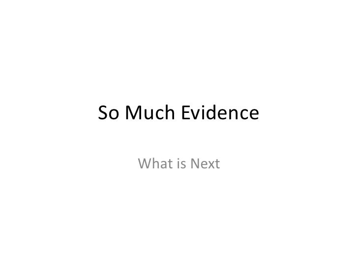 So Much Evidence <br />What is Next<br />