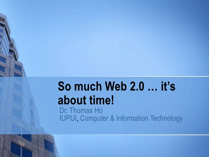 So much Web 2.0 … it's about time! Dr. Thomas Ho IUPUI ,  Computer & Information Technology