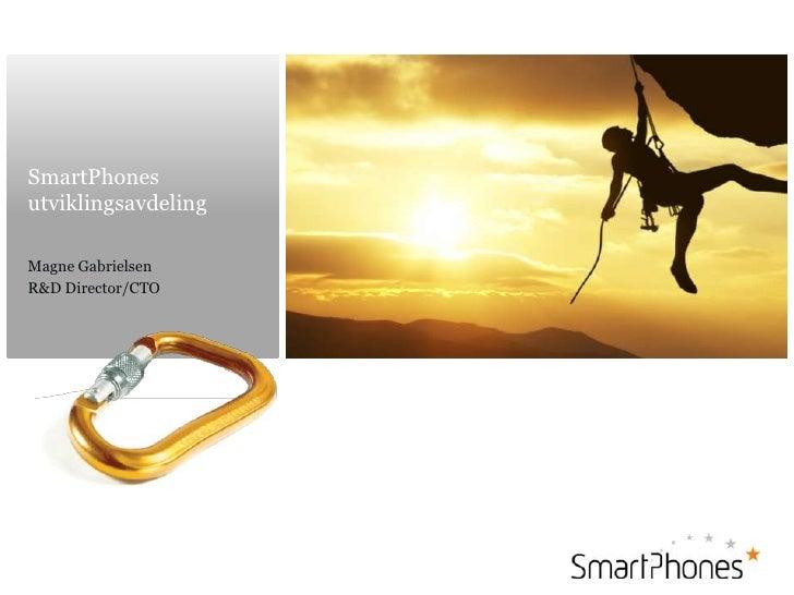 SmartPhones utviklingsavdeling<br />Magne Gabrielsen<br />R&D Director/CTO<br />