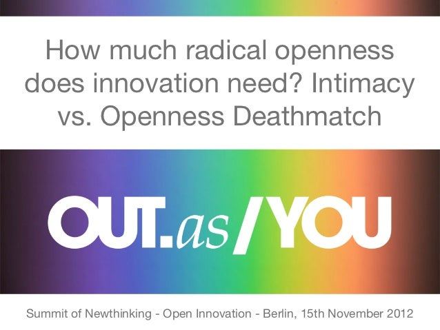 How much radical opennessdoes innovation need? Intimacy  vs. Openness DeathmatchSummit of Newthinking - Open Innovation - ...