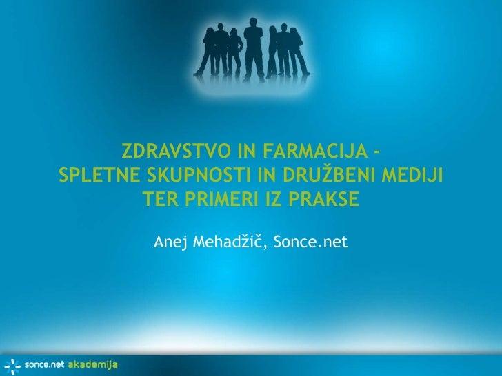 ZDRAVSTVO IN FARMACIJA - SPLETNE SKUPNOSTI IN DRUŽBENI MEDIJI TER PRIMERI IZ PRAKSE<br />Anej Mehadžič, Sonce.net<br />