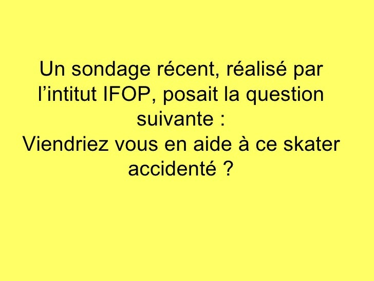 Un sondage récent, réalisé par l'intitut IFOP, posait la question suivante : Viendriez vous en aide à ce skater accidenté ?