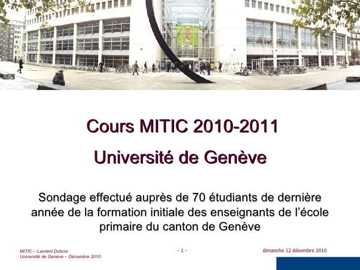 Cours MITIC 2010-2011 Université de Genève Sondage effectué auprès de 70 étudiants de dernière année de la formation initi...