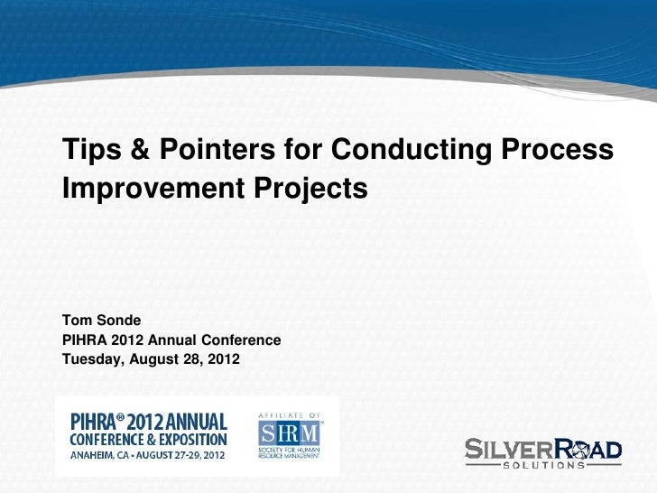 Tips & Pointers for Conducting ProcessImprovement ProjectsTom SondePIHRA 2012 Annual ConferenceTuesday, August 28, 2012