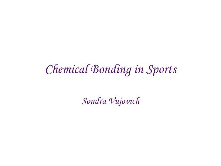 Chemical Bonding in Sports<br />Sondra Vujovich<br />