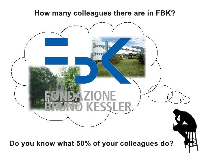 How many colleagues there are in FBK?     Do you know what 50% of your colleagues do?