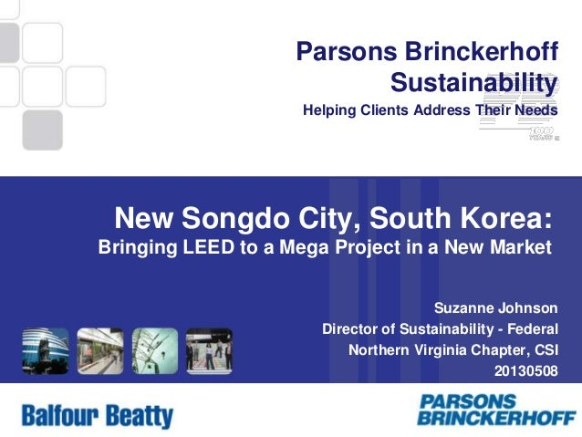 1 Parsons Brinckerhoff Sustainability Helping Clients Address Their Needs New Songdo City, South Korea: Bringing LEED to a...