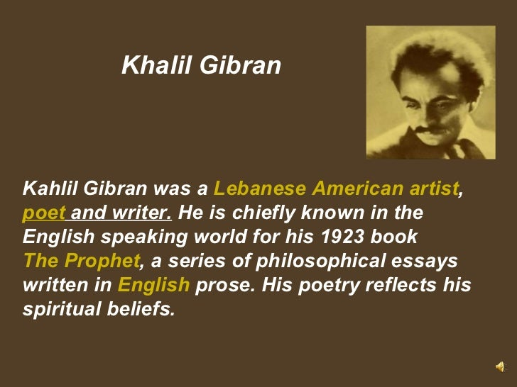 Khalil Gibran Kahlil Gibran was a  Lebanese American  artist , poet  and writer. He is chiefly known in the English spe...