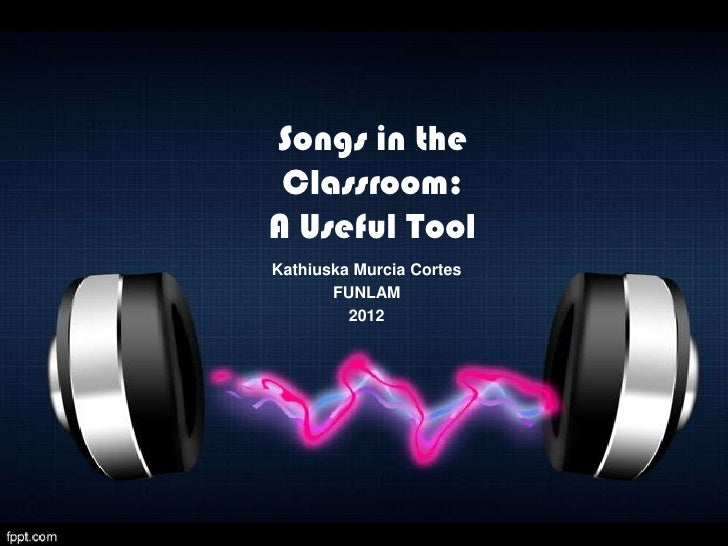 Songs in the Classroom:A Useful ToolKathiuska Murcia Cortes       FUNLAM         2012