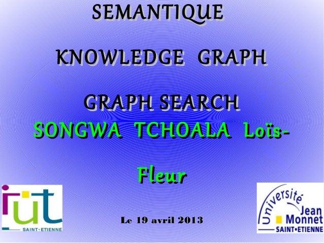 SEMANTIQUE KNOWLEDGE GRAPH    GRAPH SEARCHSONGWA TCHOALA Loïs-         Fleur      Le 19 avril 2013