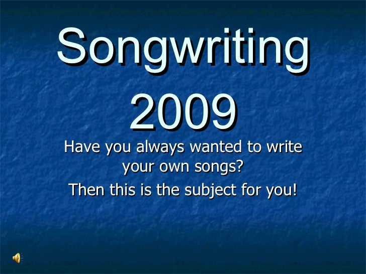 Songwriting 2009 Have you always wanted to write your own songs? Then this is the subject for you!