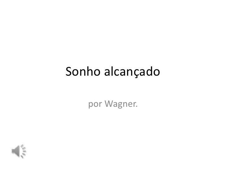 Sonho alcançado   por Wagner.