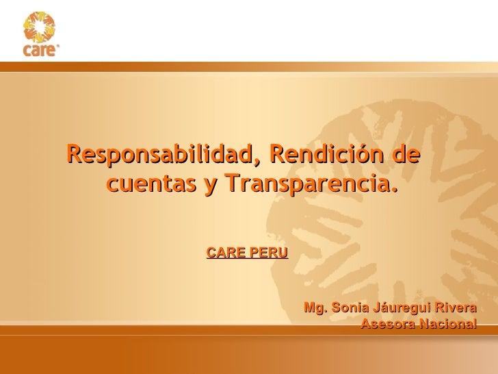 <ul><li>Responsabilidad, Rendición de cuentas y Transparencia. </li></ul>CARE PERU Mg. Sonia Jáuregui Rivera Asesora Nacio...