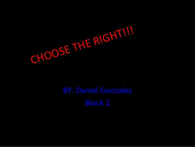 CHOOSE THE RIGHT!!! BY: Daniel Gonzales Block 2