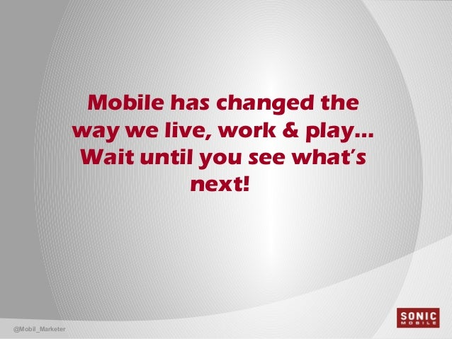 Mobile has changed theway we live, work & play…Wait until you see what'snext!@Mobil_Marketer