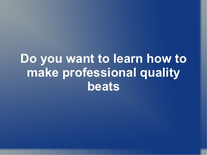 Do you want to learn how to make professional quality beats