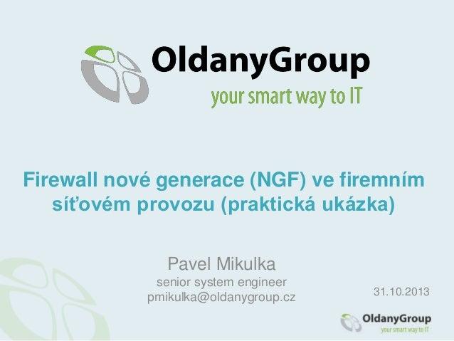 Firewall nové generace (NGF) ve firemním síťovém provozu (praktická ukázka) Pavel Mikulka senior system engineer pmikulka@...