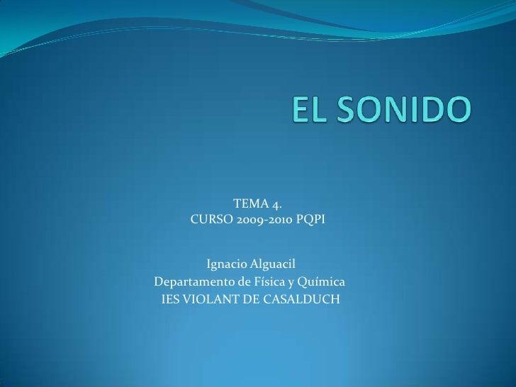 EL SONIDO<br />TEMA 4. <br />CURSO 2009-2010 PQPI <br />Ignacio Alguacil<br />Departamento de Física y Química<br />IES VI...