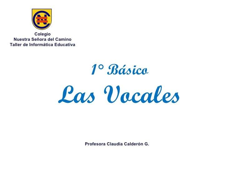 1° Básico Las Vocales Colegio Nuestra Señora del Camino Taller de Informática Educativa Profesora Claudia Calderón G.