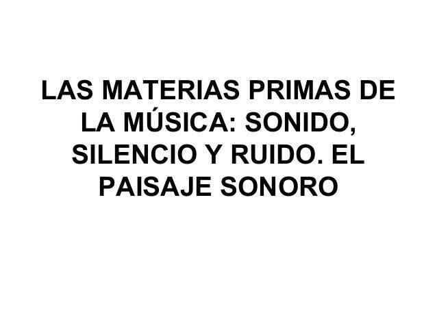 LAS MATERIAS PRIMAS DE LA MÚSICA: SONIDO, SILENCIO Y RUIDO. EL PAISAJE SONORO