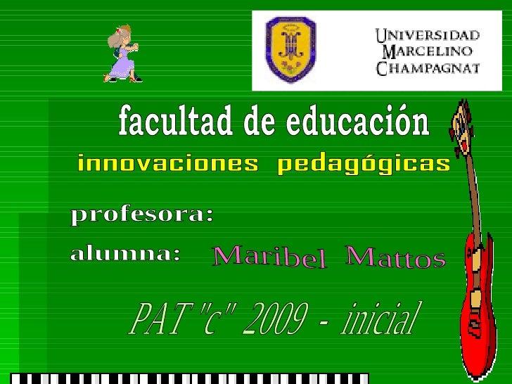 """facultad de educación innovaciones  pedagógicas profesora: alumna: Maribel  Mattos PAT """"c""""  2009  -  inicial"""
