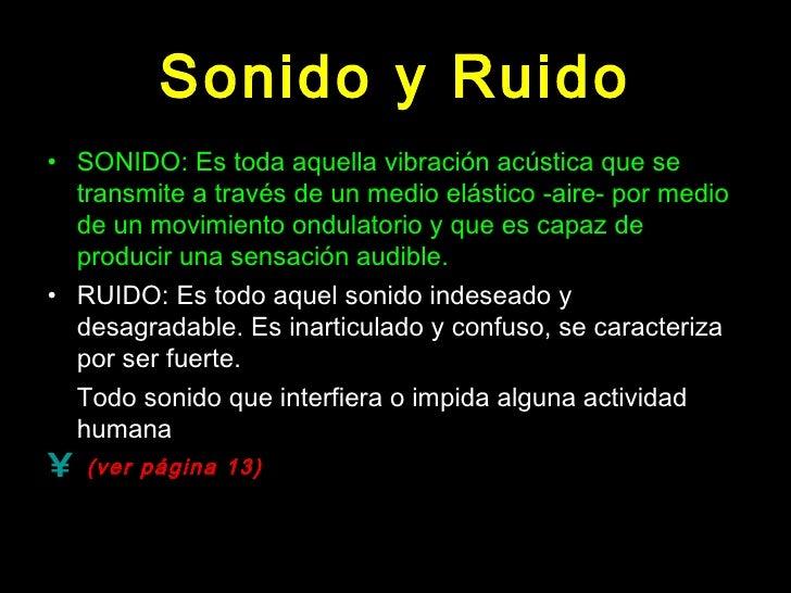 Sonido y Ruido <ul><li>SONIDO: Es toda aquella vibración acústica que se transmite a través de un medio elástico -aire- po...
