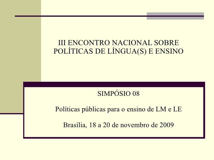 III ENCONTRO NACIONAL SOBRE POLÍTICAS DE LÍNGUA(S) E ENSINO SIMPÓSIO 08 Políticas públicas para o ensino de LM e LE Brasíl...