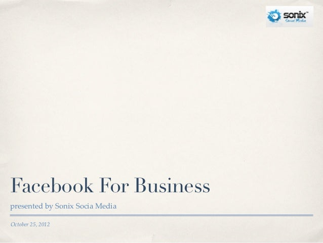 Facebook For Businesspresented by Sonix Socia MediaOctober 25, 2012