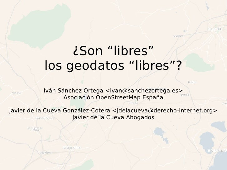 """¿Son """"libres"""" los geodatos """"libres""""? Iván Sánchez Ortega <ivan@sanchezortega.es> Asociación OpenStreetMap España Javier de..."""