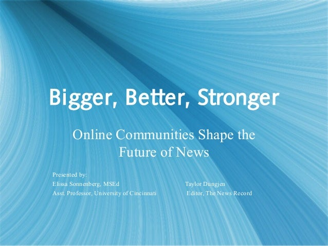 Bigger, Better, Stronger Online Communities Shape the Future of News Presented by: Elissa Sonnenberg, MSEd Taylor Dungjen ...
