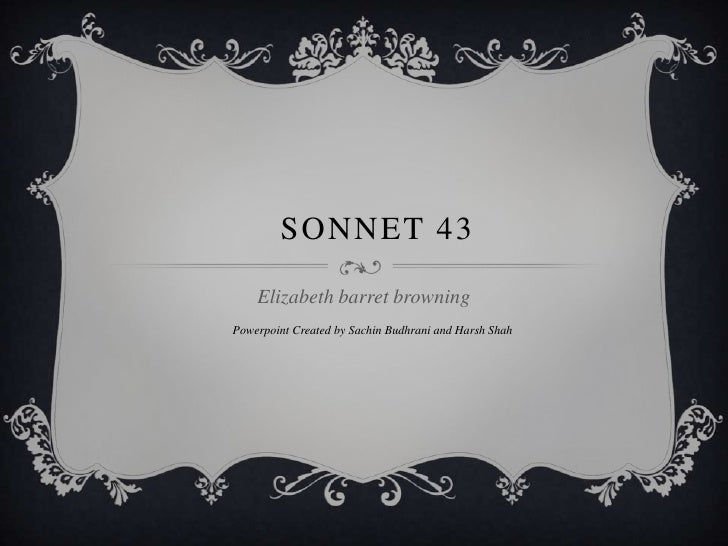 Sonnet 43<br />Elizabeth barret browning<br />Powerpoint Created by Sachin Budhrani and Harsh Shah<br />