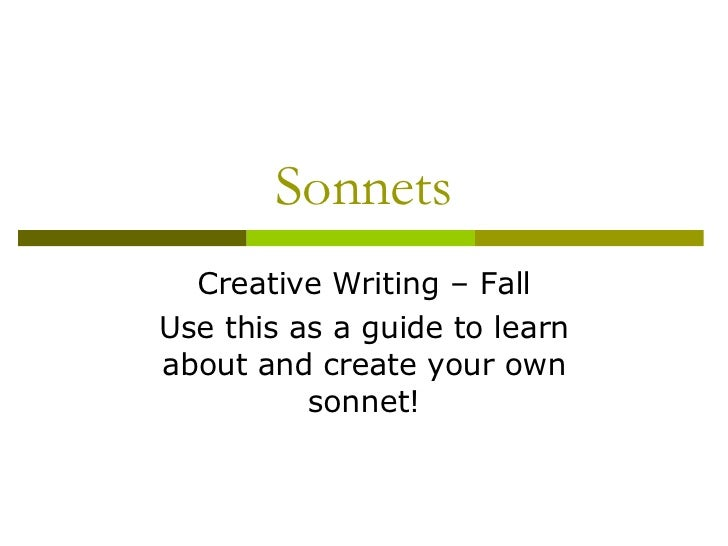 Sonnets Creative Writing – Fall Use this as a guide to learn about and create your own sonnet!