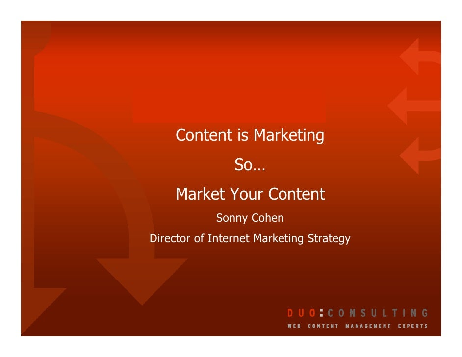 Content is Marketing                 So…      Market Your Content             Sonny Cohen Director of Internet Marketing S...