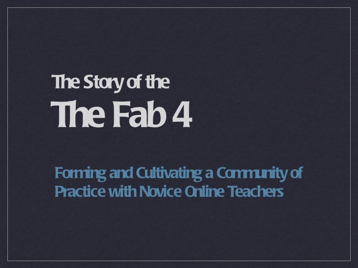 The Story of the  The Fab 4 <ul><li>Forming and Cultivating a Community of Practice with Novice Online Teachers </li></ul>