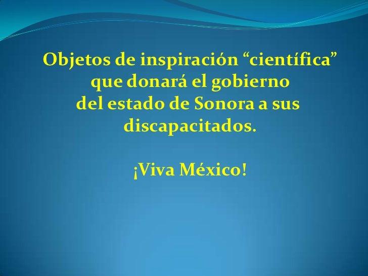 """Objetos de inspiración """"científica""""     que donará el gobierno   del estado de Sonora a sus         discapacitados.       ..."""